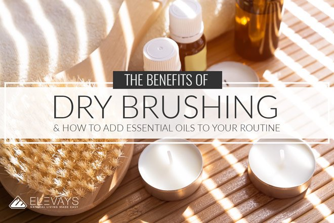 How to Dry Brush & The Benefits of Dry Brushing with Essential Oils